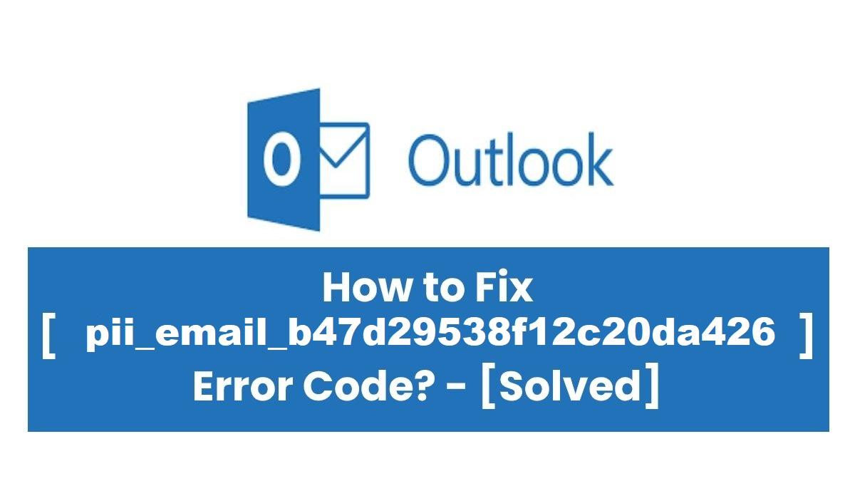 How To Fix [pii_email_b47d29538f12c20da426] Error?